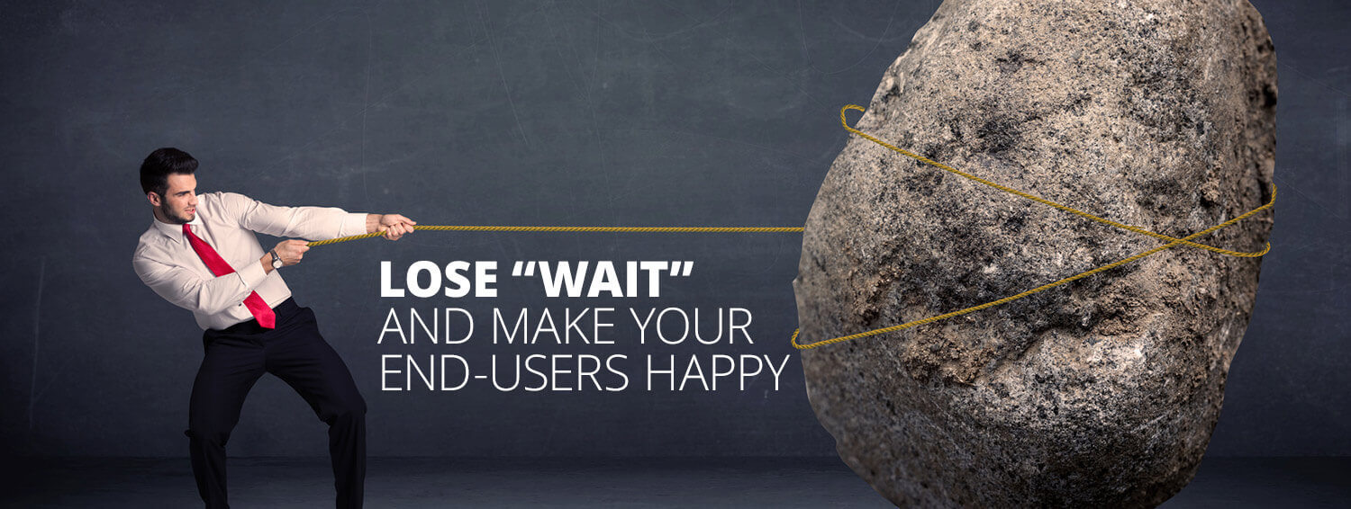 lose wait and make your end users happy